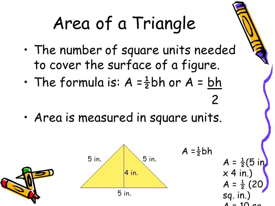 Area of a Triangle The number of square units needed to cover the surface of a figure. The formula is: A =½bh or A = bh.