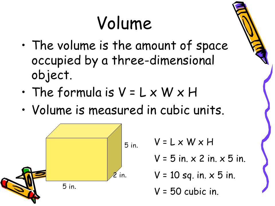 Volume The volume is the amount of space occupied by a three-dimensional object. The formula is V = L x W x H.