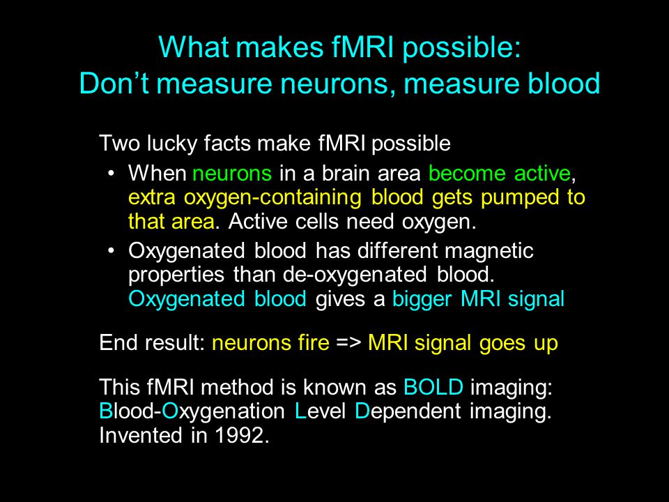 What makes fMRI possible: Don't measure neurons, measure blood