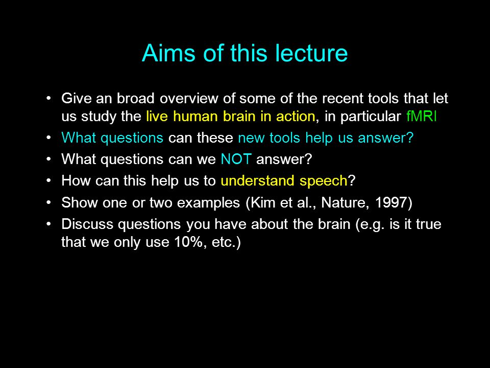 Aims of this lecture Give an broad overview of some of the recent tools that let us study the live human brain in action, in particular fMRI.