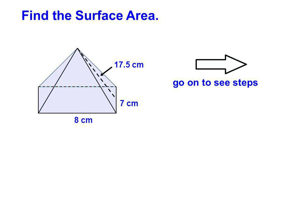 Find the Surface Area. 17.5 cm go on to see steps 7 cm 8 cm