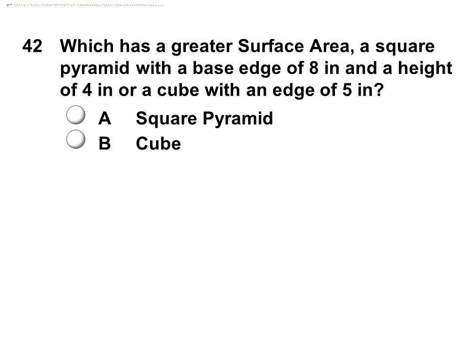 42 Which has a greater Surface Area, a square pyramid with a base edge of 8 in and a height of 4 in or a cube with an edge of 5 in