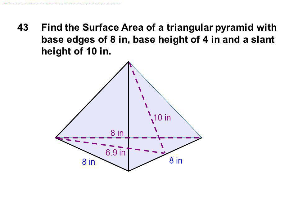 43 Find the Surface Area of a triangular pyramid with base edges of 8 in, base height of 4 in and a slant height of 10 in.