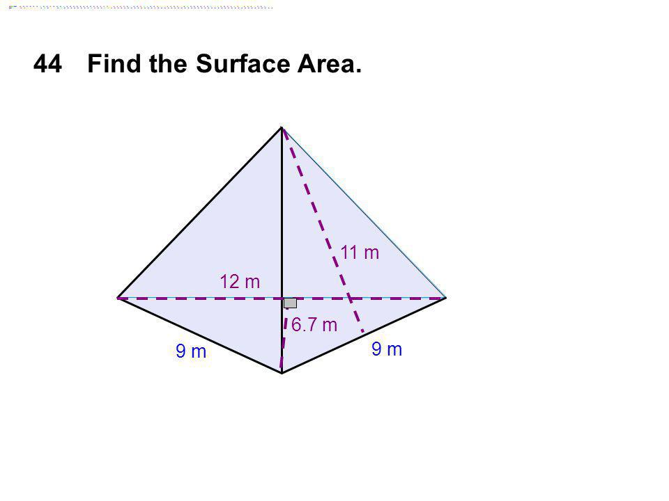 44 Find the Surface Area. 11 m 12 m 6.7 m 9 m 9 m Answer: 205.2