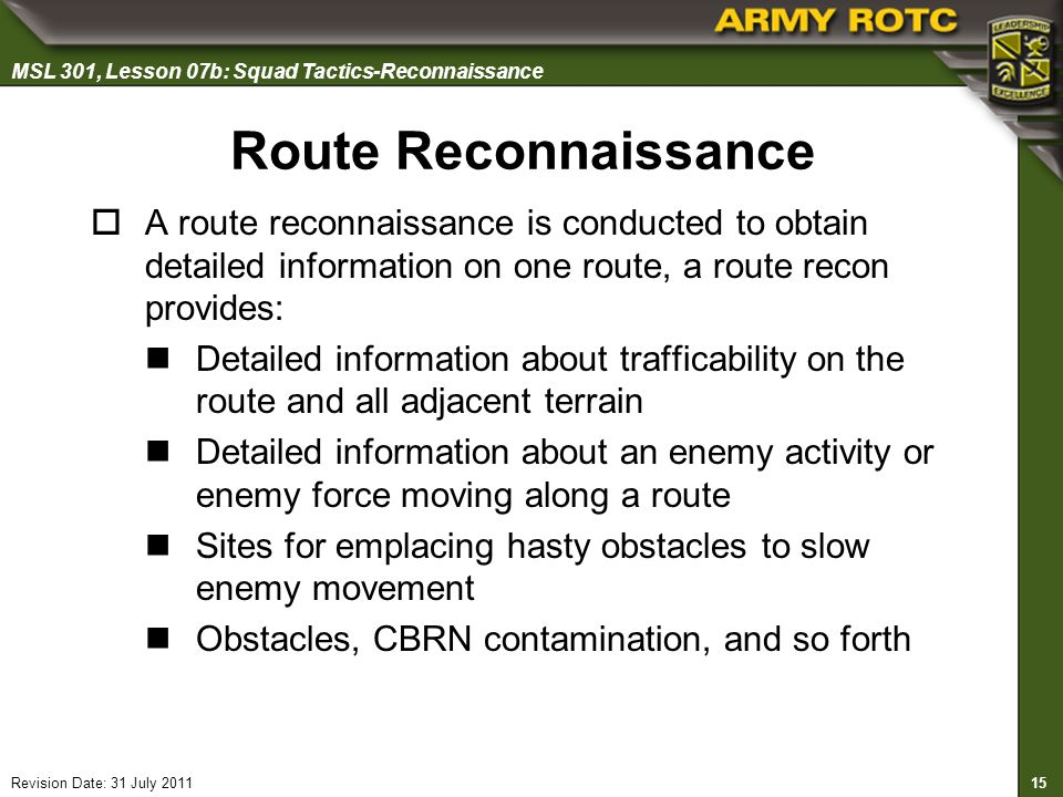 Route Reconnaissance A route reconnaissance is conducted to obtain detailed information on one route, a route recon provides: