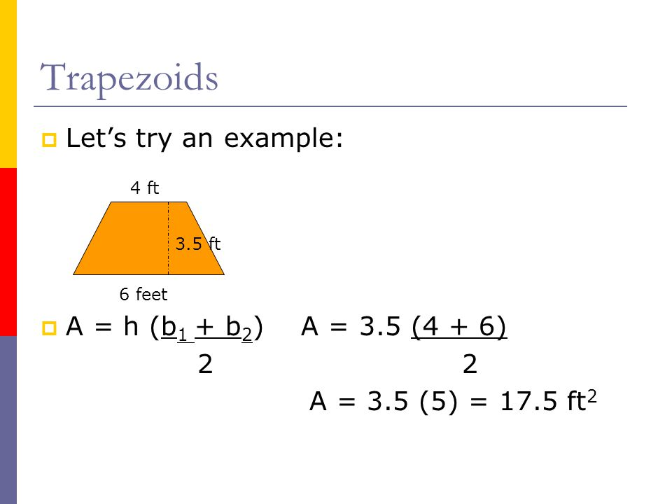 Trapezoids Let's try an example: A = h (b1 + b2) A = 3.5 (4 + 6) 2 2