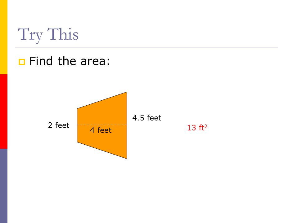 Try This Find the area: 4.5 feet 2 feet 13 ft2 4 feet