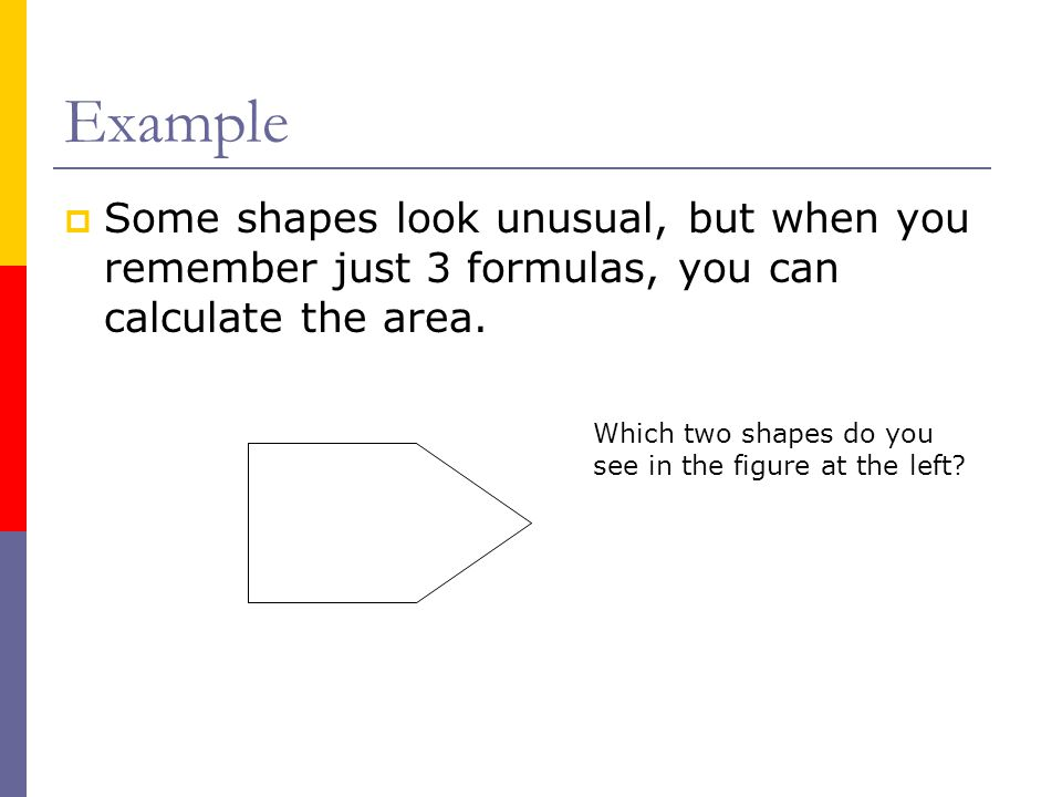 Example Some shapes look unusual, but when you remember just 3 formulas, you can calculate the area.