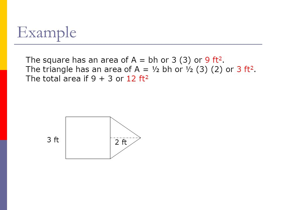 Example The square has an area of A = bh or 3 (3) or 9 ft2.