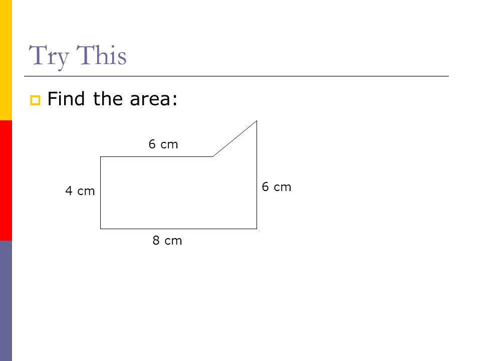 Try This Find the area: 6 cm 6 cm 4 cm 8 cm