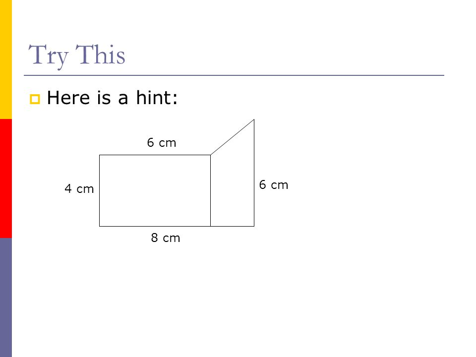 Try This Here is a hint: 6 cm 6 cm 4 cm 8 cm