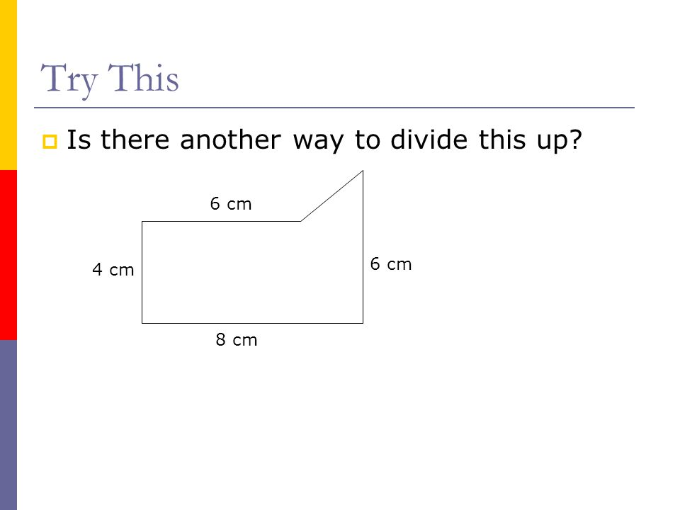 Try This Is there another way to divide this up 6 cm 6 cm 4 cm 8 cm
