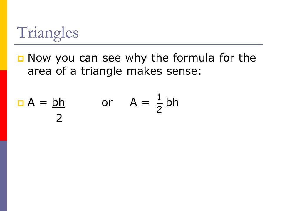 Triangles Now you can see why the formula for the area of a triangle makes sense: A = bh or A = bh.