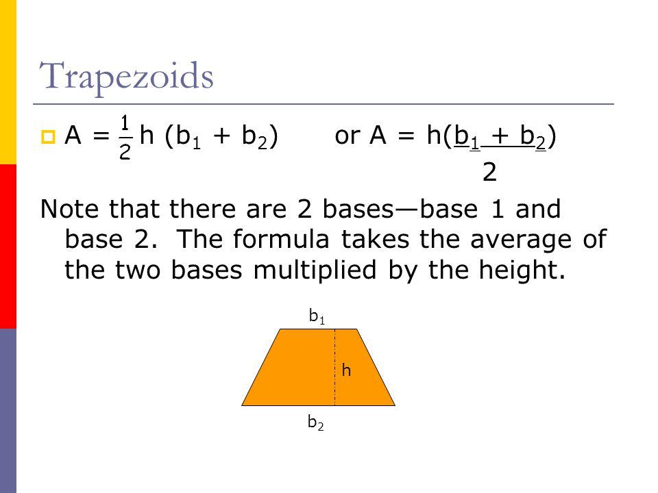 Trapezoids A = h (b1 + b2) or A = h(b1 + b2) 2