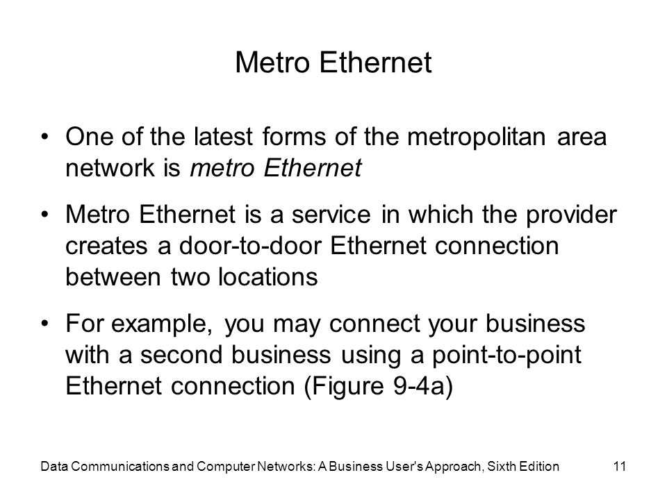 Metro Ethernet One of the latest forms of the metropolitan area network is metro Ethernet.