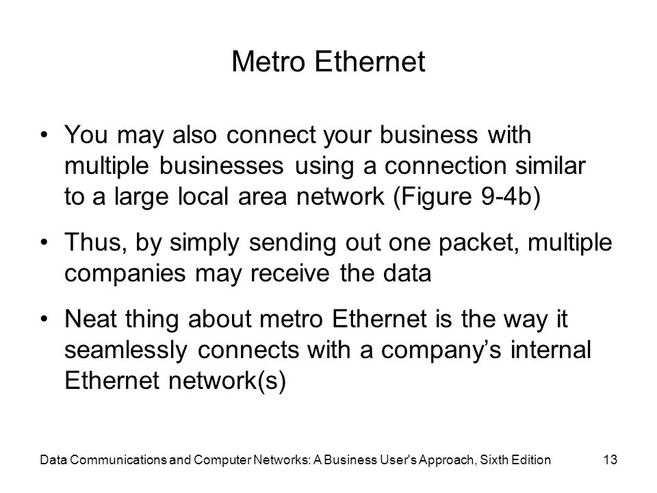 Metro Ethernet You may also connect your business with multiple businesses using a connection similar to a large local area network (Figure 9-4b)