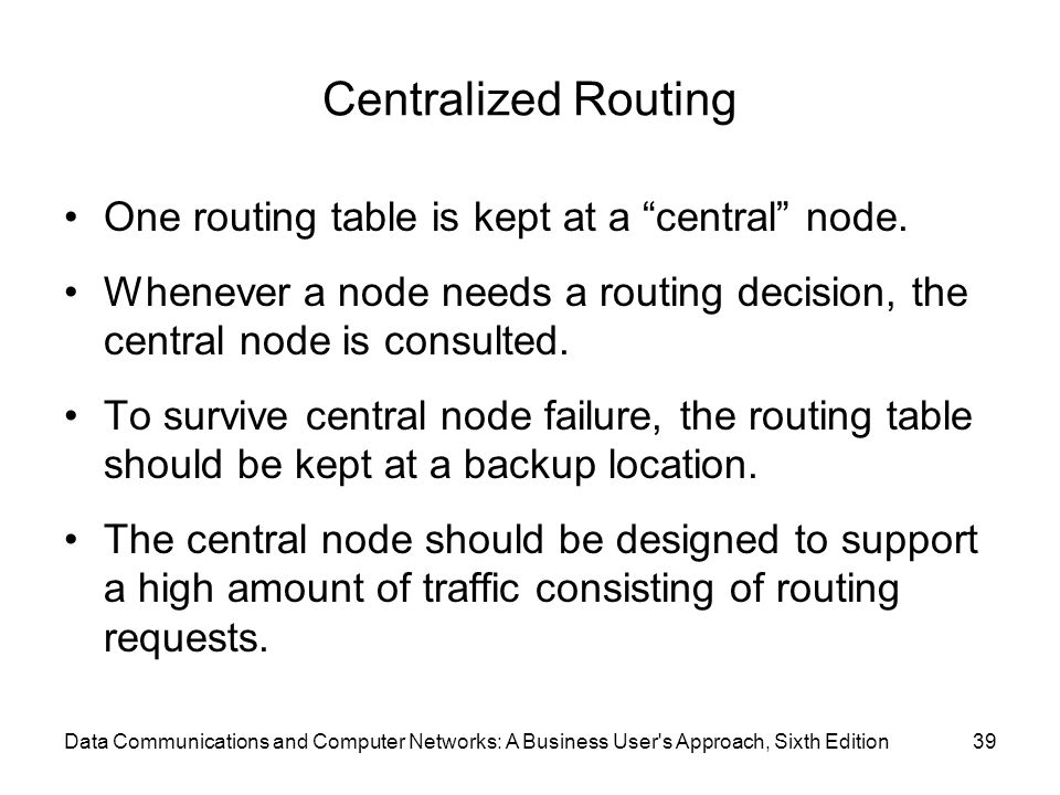 Centralized Routing One routing table is kept at a central node.