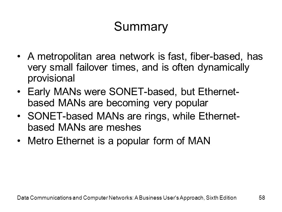 Summary A metropolitan area network is fast, fiber-based, has very small failover times, and is often dynamically provisional.