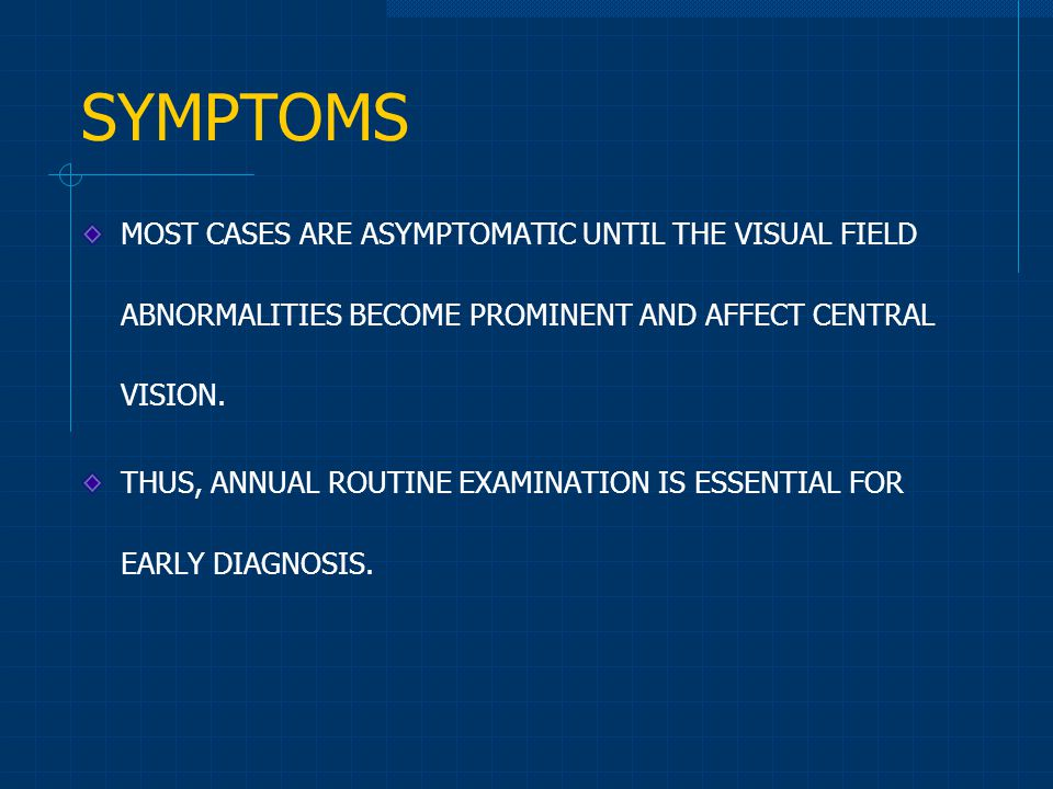SYMPTOMS MOST CASES ARE ASYMPTOMATIC UNTIL THE VISUAL FIELD ABNORMALITIES BECOME PROMINENT AND AFFECT CENTRAL VISION.