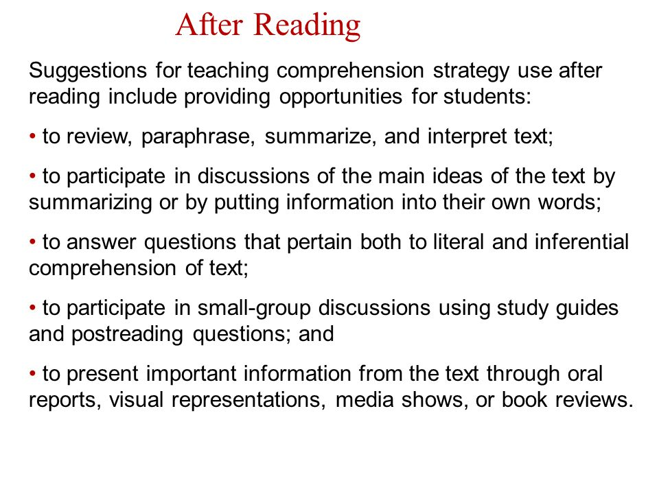 After Reading Suggestions for teaching comprehension strategy use after reading include providing opportunities for students: