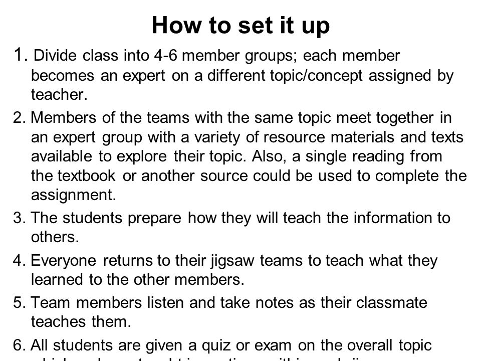 How to set it up 1. Divide class into 4-6 member groups; each member becomes an expert on a different topic/concept assigned by teacher.