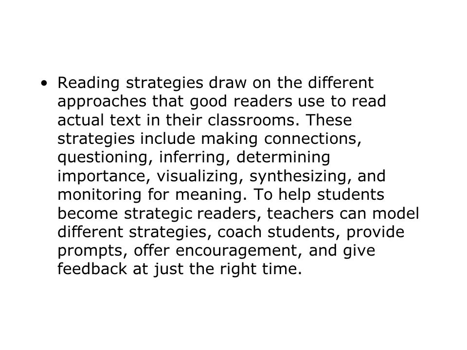 Reading strategies draw on the different approaches that good readers use to read actual text in their classrooms.