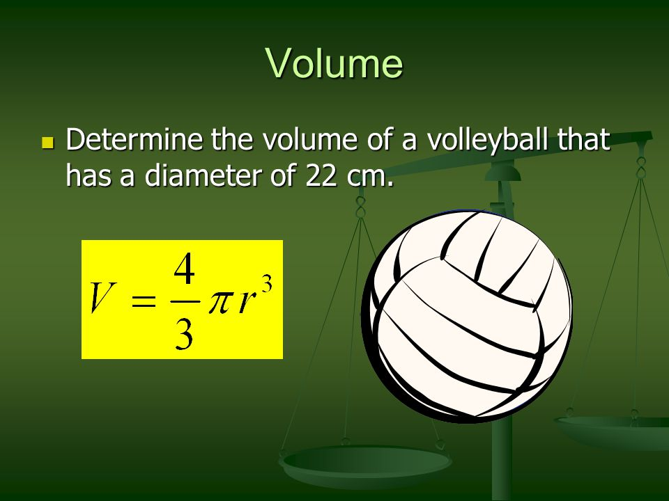 Volume Determine the volume of a volleyball that has a diameter of 22 cm. r