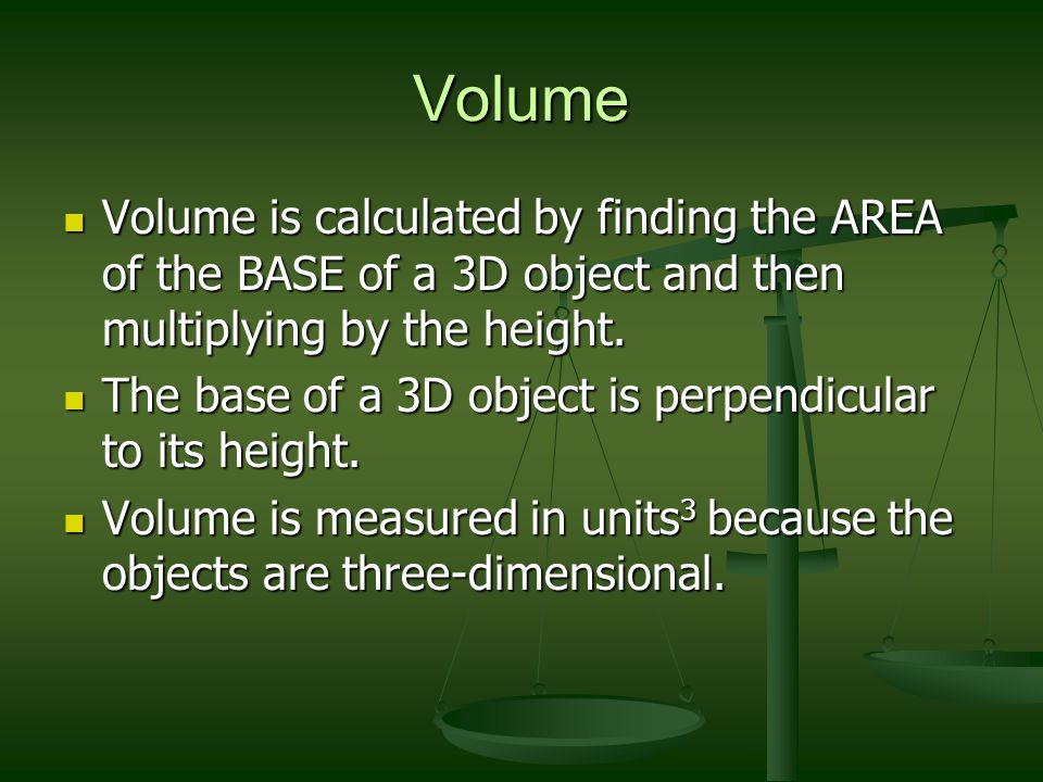 Volume Volume is calculated by finding the AREA of the BASE of a 3D object and then multiplying by the height.