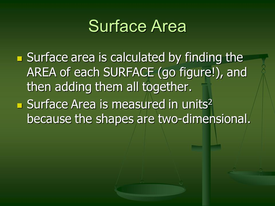 Surface Area Surface area is calculated by finding the AREA of each SURFACE (go figure!), and then adding them all together.