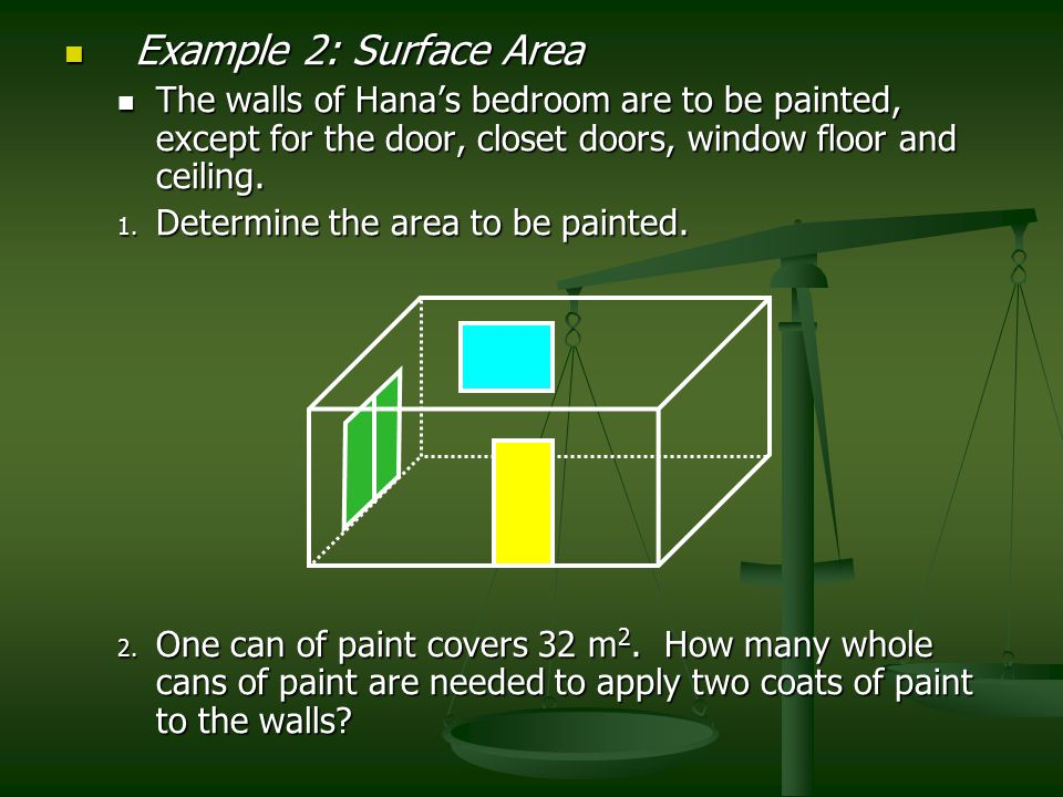 Example 2: Surface Area The walls of Hana's bedroom are to be painted, except for the door, closet doors, window floor and ceiling.