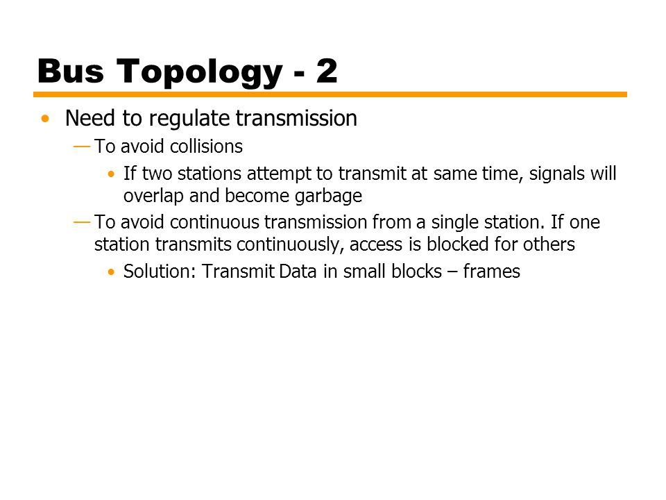 Bus Topology - 2 Need to regulate transmission To avoid collisions