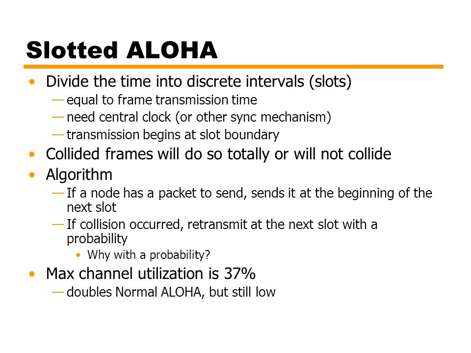 Slotted ALOHA Divide the time into discrete intervals (slots)