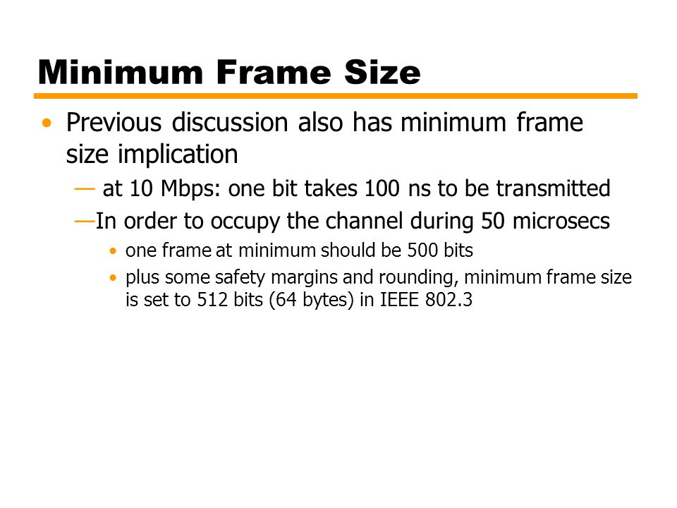 Minimum Frame Size Previous discussion also has minimum frame size implication. at 10 Mbps: one bit takes 100 ns to be transmitted.