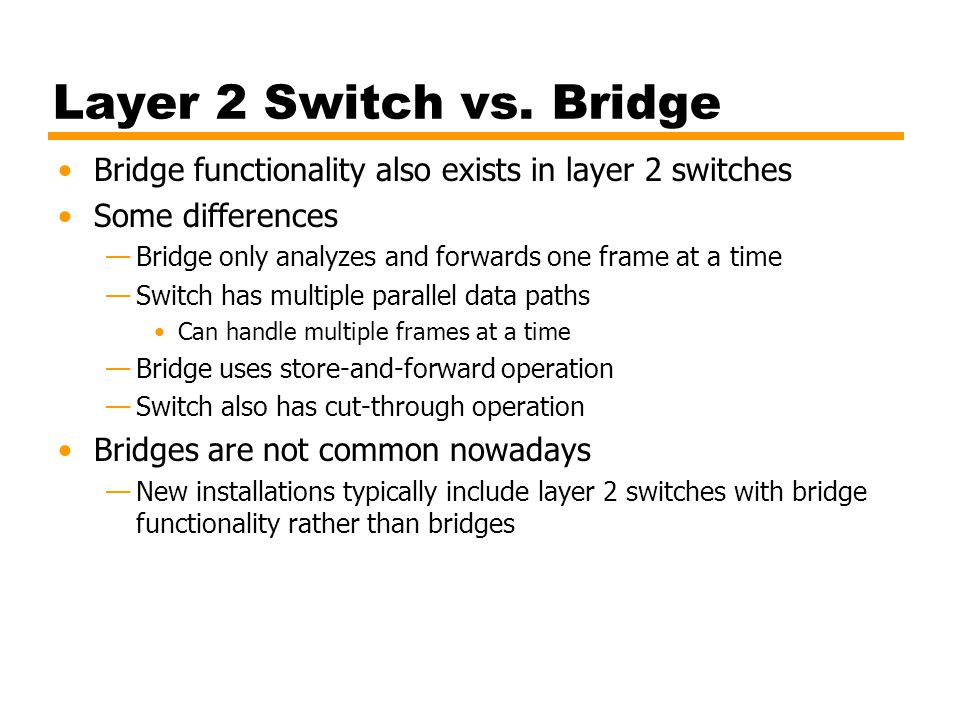 Layer 2 Switch vs. Bridge Bridge functionality also exists in layer 2 switches. Some differences.