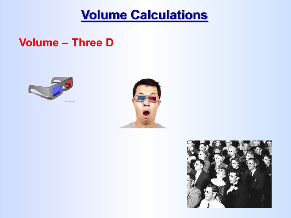 Volume Calculations Volume – Three D
