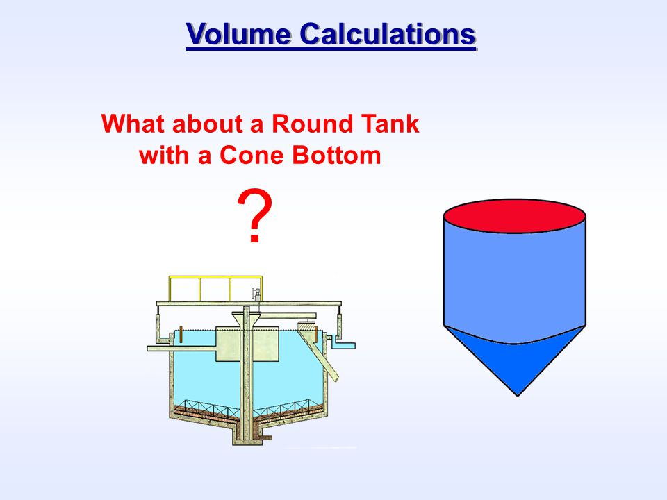 Volume Calculations What about a Round Tank with a Cone Bottom