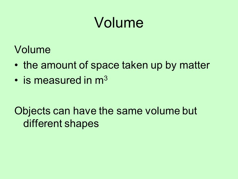 Volume Volume the amount of space taken up by matter is measured in m3