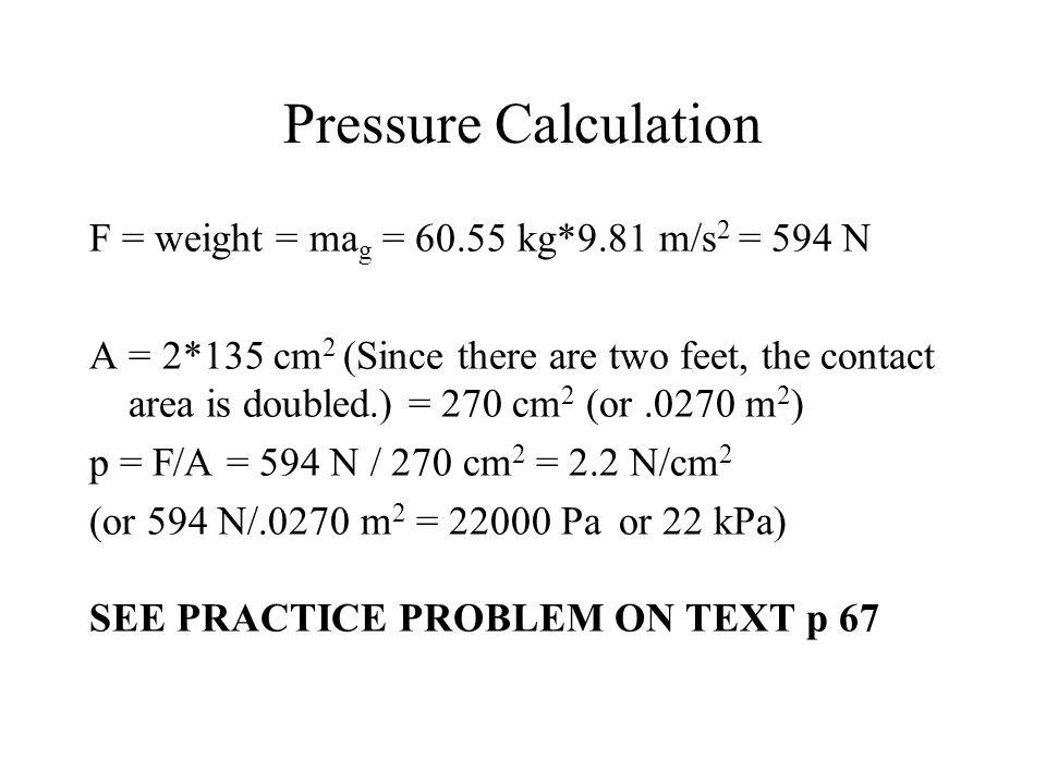 Pressure Calculation F = weight = mag = 60.55 kg*9.81 m/s2 = 594 N