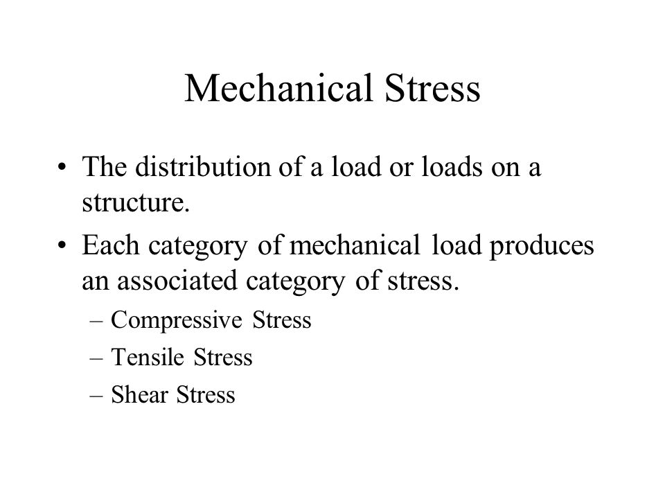 Mechanical Stress The distribution of a load or loads on a structure.