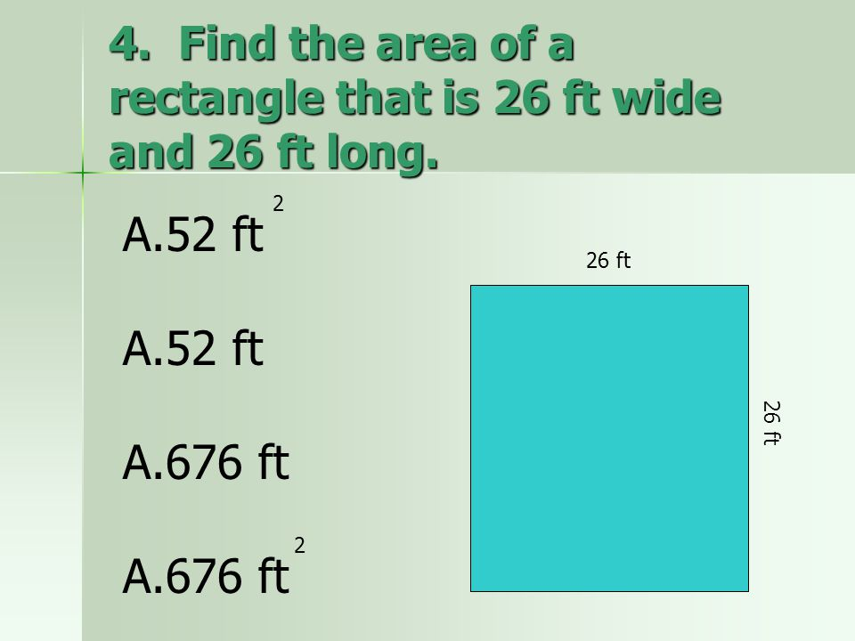 4. Find the area of a rectangle that is 26 ft wide and 26 ft long.