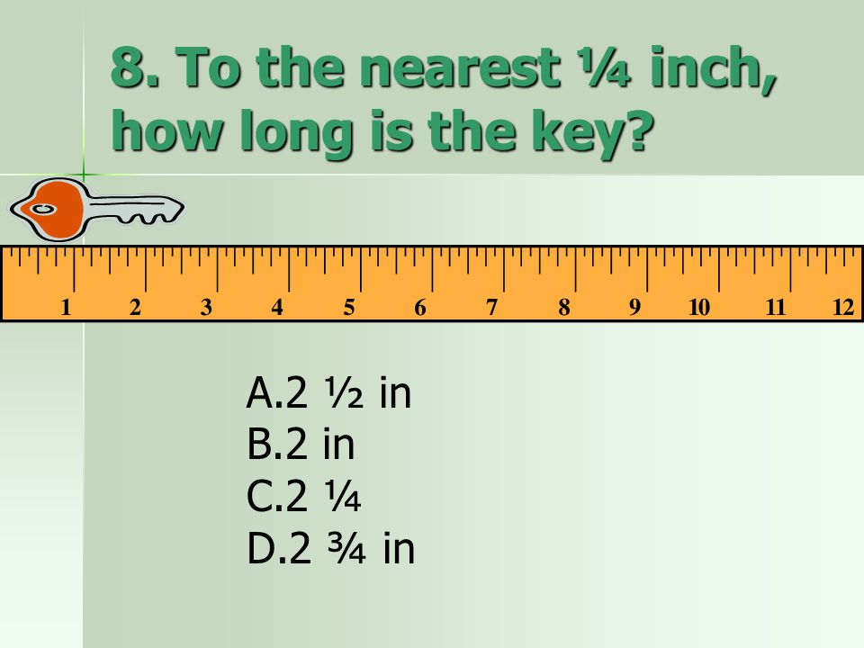 8. To the nearest ¼ inch, how long is the key