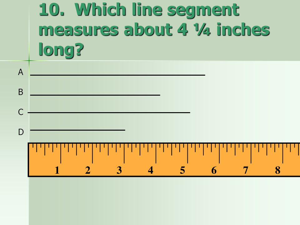 10. Which line segment measures about 4 ¼ inches long