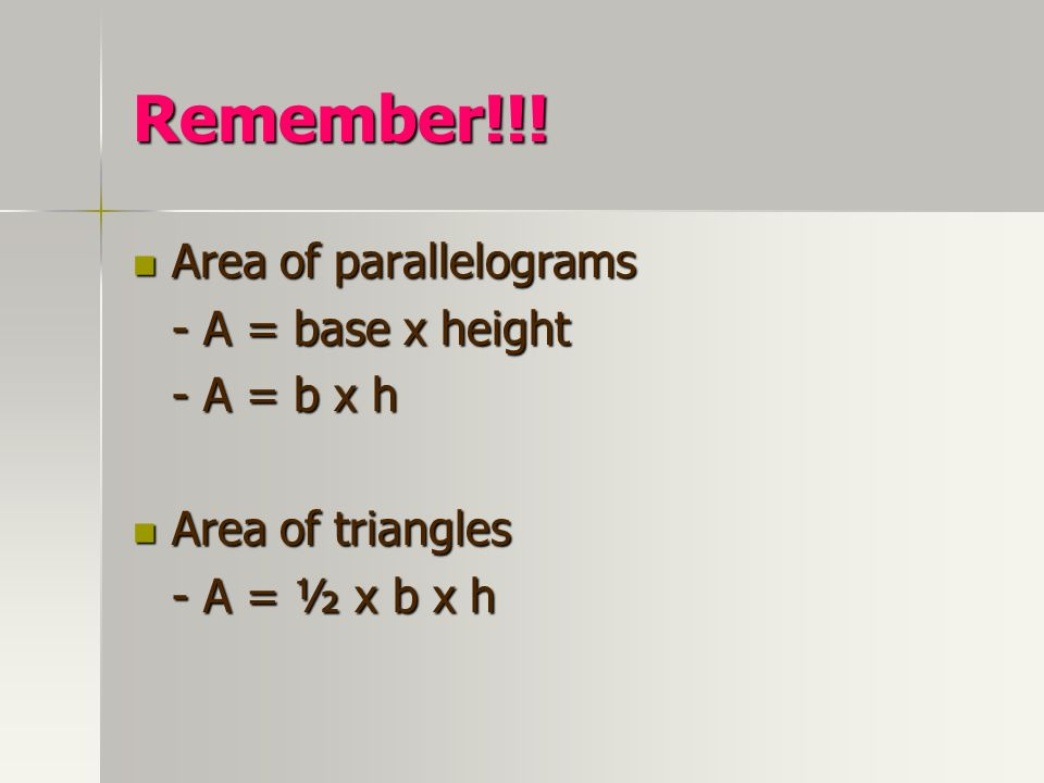 Remember!!! Area of parallelograms - A = base x height - A = b x h