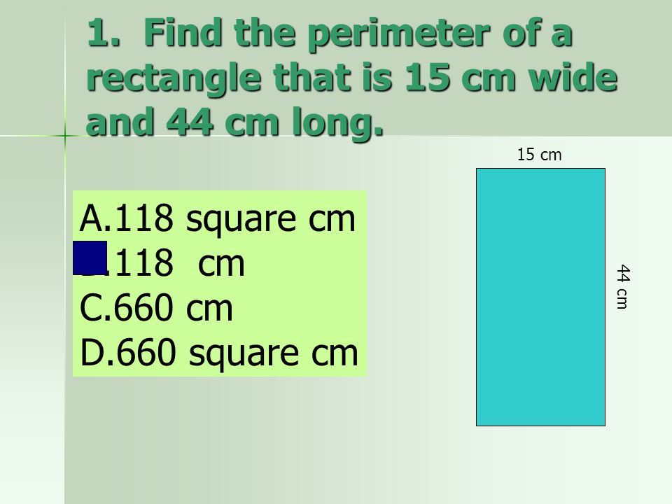 1. Find the perimeter of a rectangle that is 15 cm wide and 44 cm long.