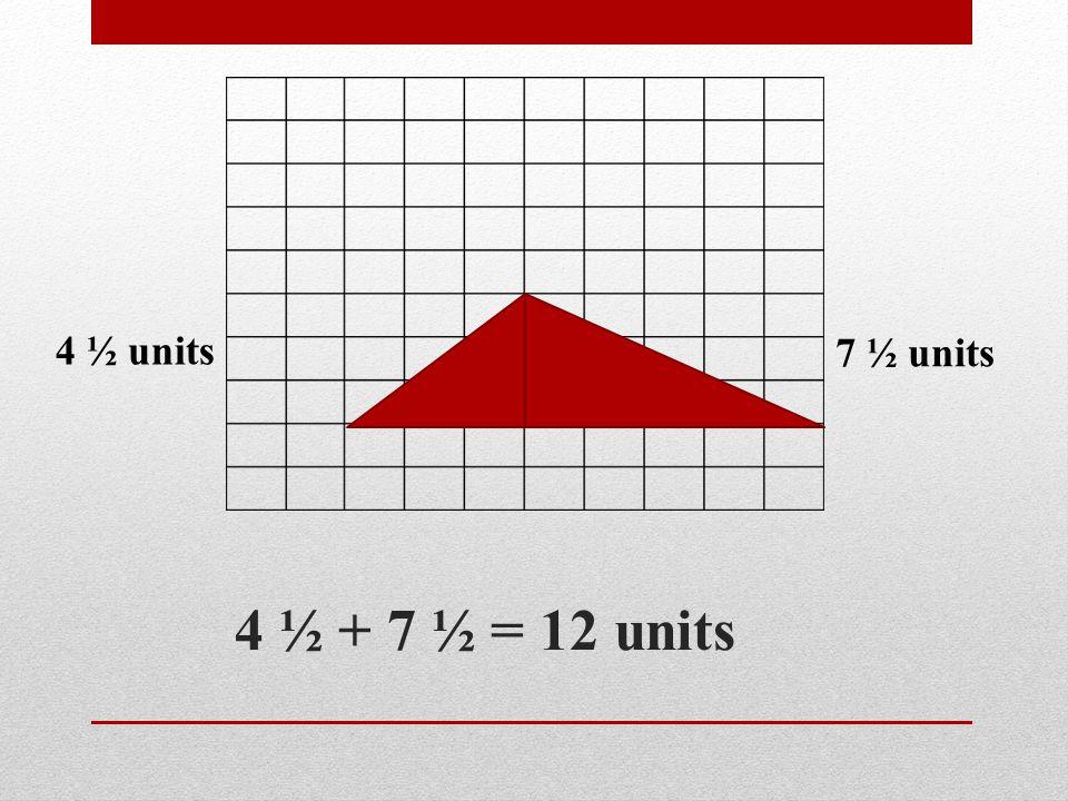 4 ½ units 7 ½ units 4 ½ + 7 ½ = 12 units