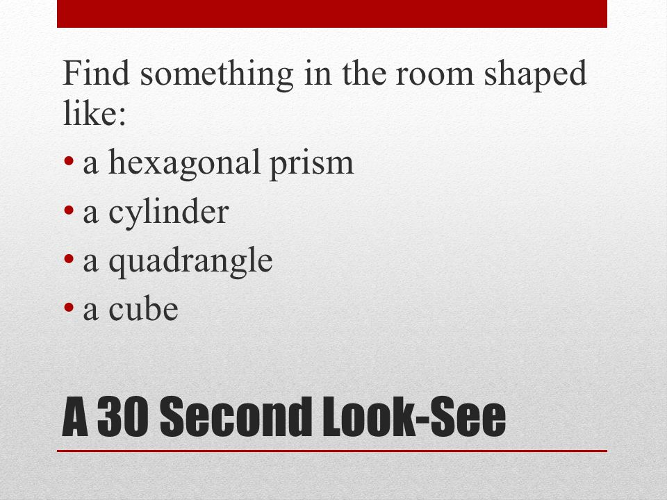 A 30 Second Look-See Find something in the room shaped like:
