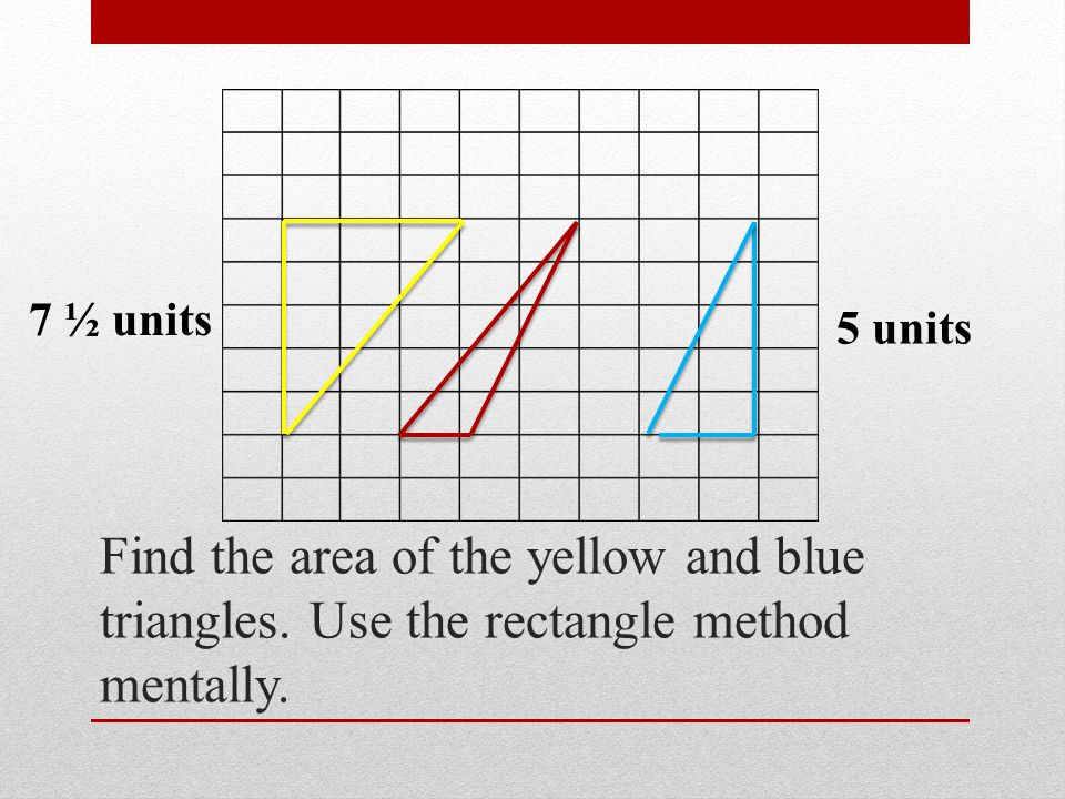 7 ½ units 5 units. Find the area of the yellow and blue triangles.