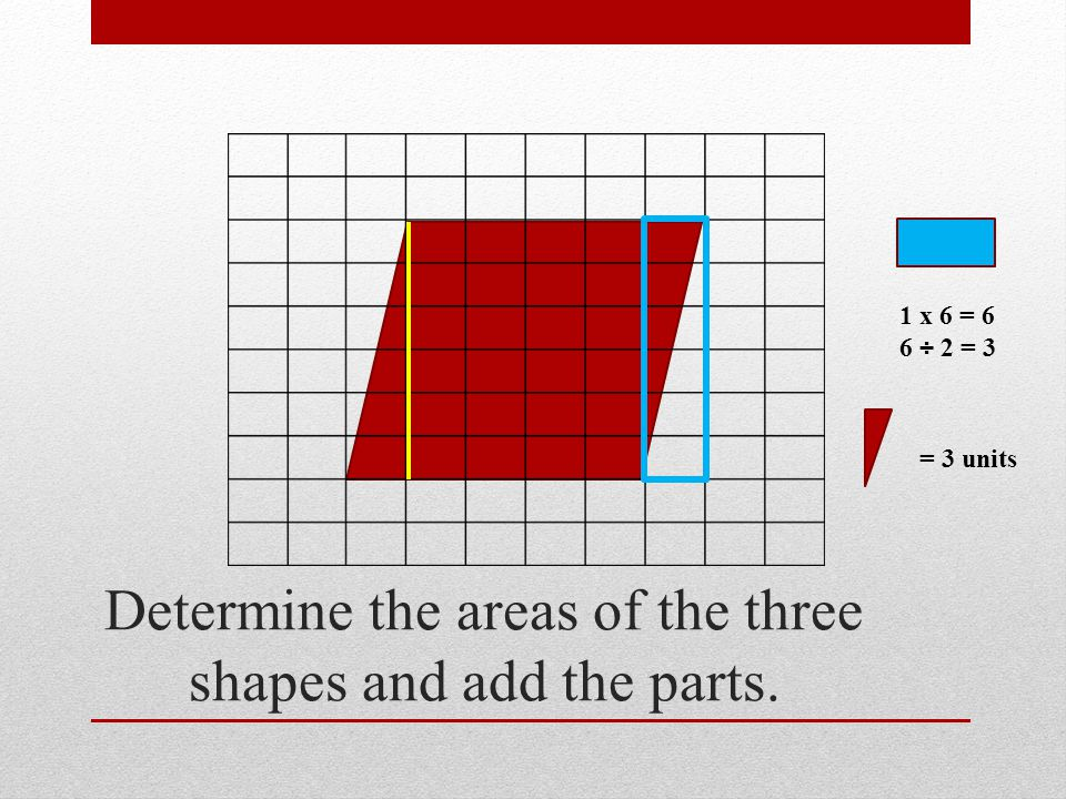 Determine the areas of the three shapes and add the parts.