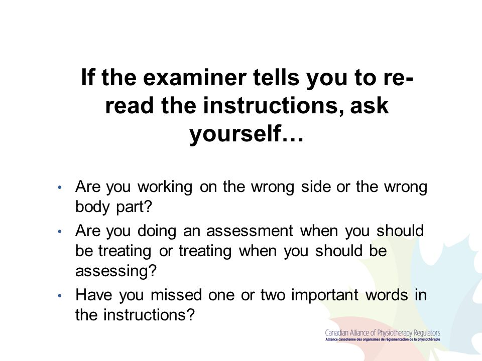 If the examiner tells you to re-read the instructions, ask yourself…