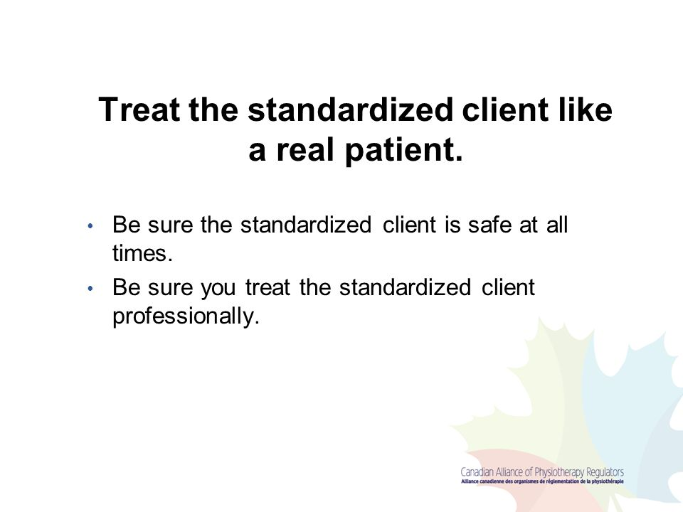 Treat the standardized client like a real patient.